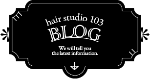 hair studio 103 BLOG We will tell you the latest information.